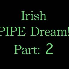 Irish Pipe Dream! Part 2 - Brunette Hair, Anal, Blowjob, Toys, Penetration Or Hardcore, Ass Fucking , We've Never Fucked Like This Before! -and The Bathroom Will Never Be The Same.  Hahaha! Happy St. Patricks Day!